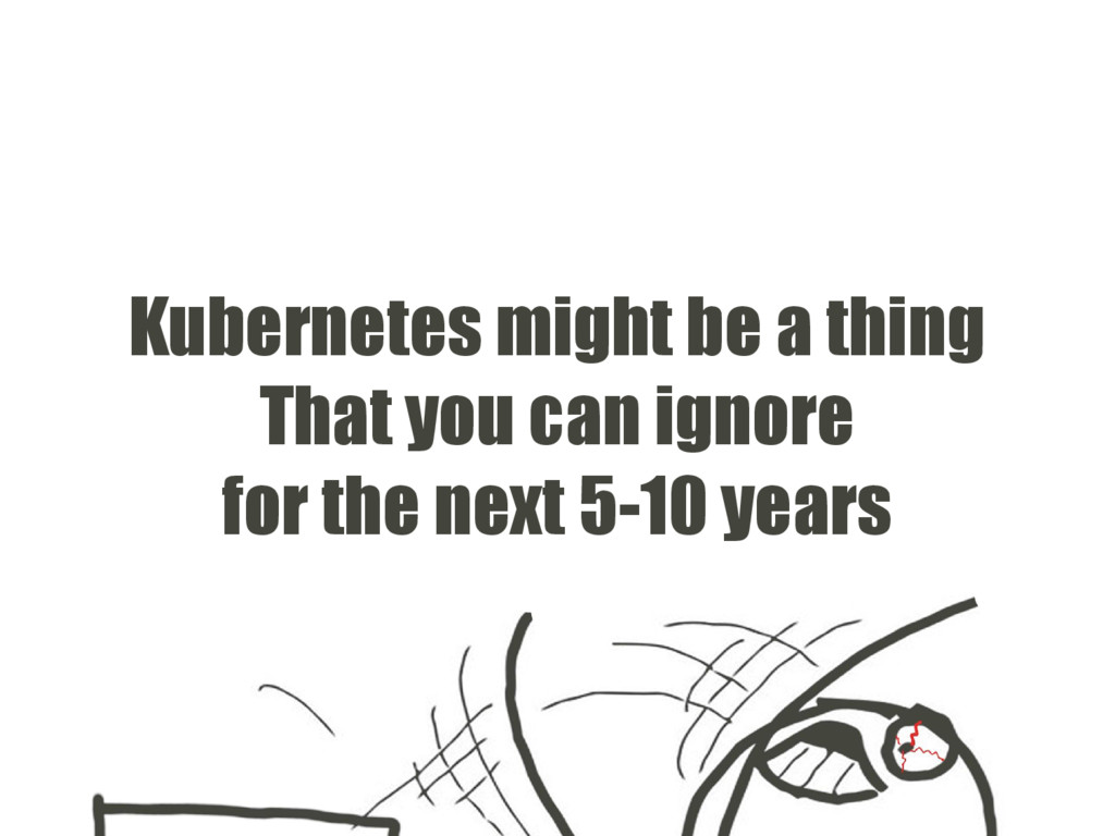Kubernetes might be a thing That you can ignore...