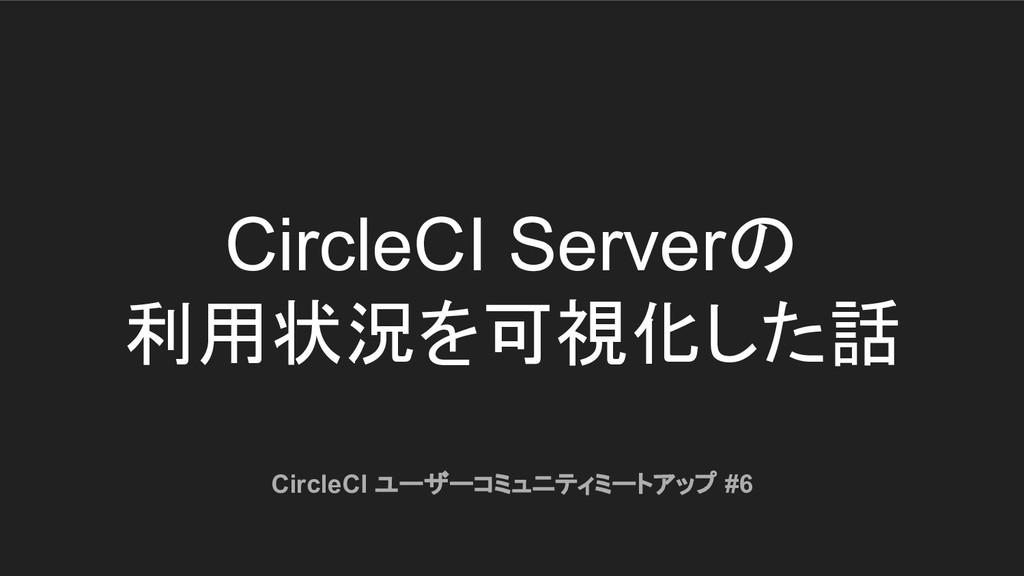 CircleCI Serverの 利用状況を可視化した話 CircleCI ユーザーコミュニテ...
