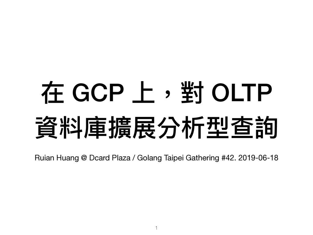 在 GCP 上,對 OLTP 資料庫擴展分析型查詢 Ruian Huang @ Dcard P...