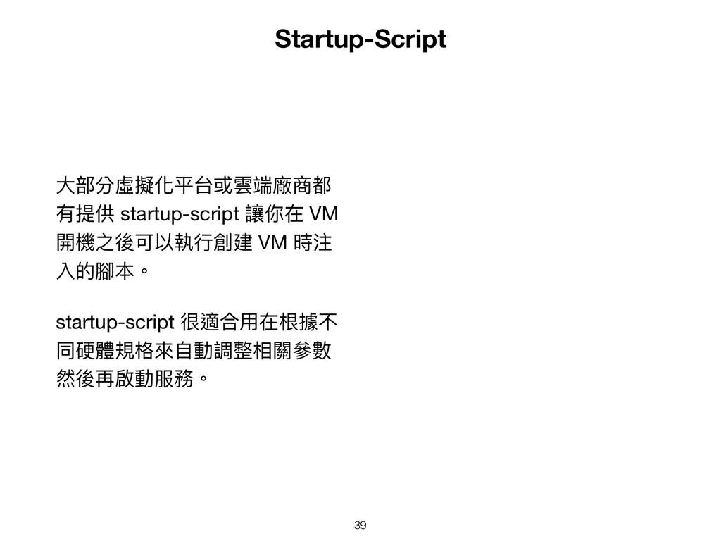 Startup-Script ⼤部分虛擬化平台或雲端廠商都 有提供 startup-scrip...