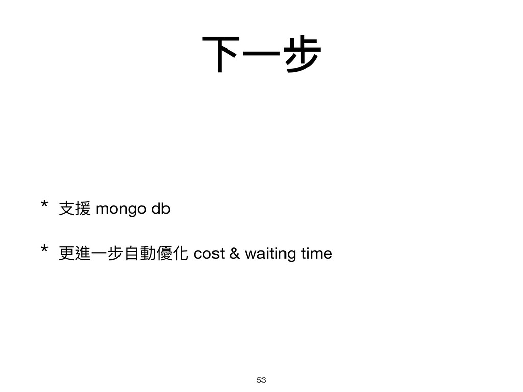 下⼀步 * ⽀援 mongo db   * 更進⼀步⾃動優化 cost & waiting t...