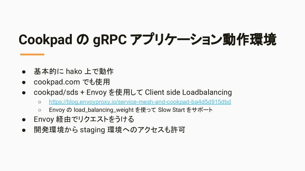 Cookpad の gRPC アプリケーション動作環境 ● 基本的に hako 上で動作 ● ...