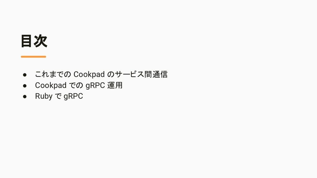 目次 ● これまでの Cookpad のサービス間通信 ● Cookpad での gRPC 運...