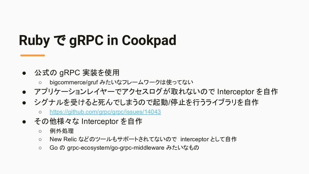 Ruby で gRPC in Cookpad ● 公式の gRPC 実装を使用 ○ bigco...