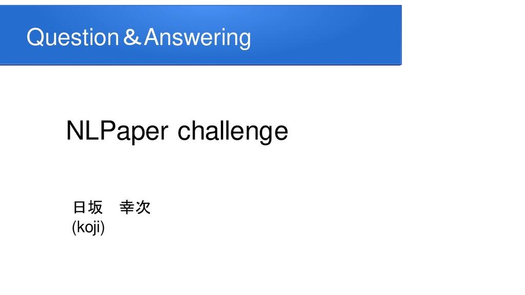 Question&Answering NLPaper challenge 日坂 幸次 (koj...