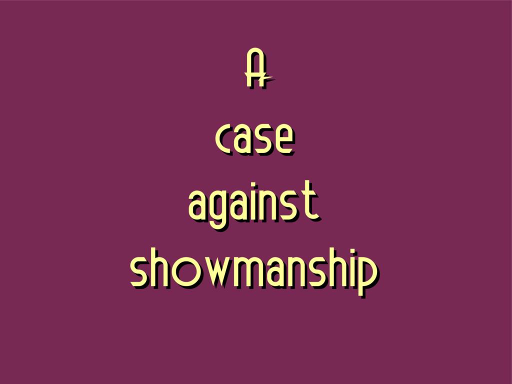 A A case case against against showmanship showm...