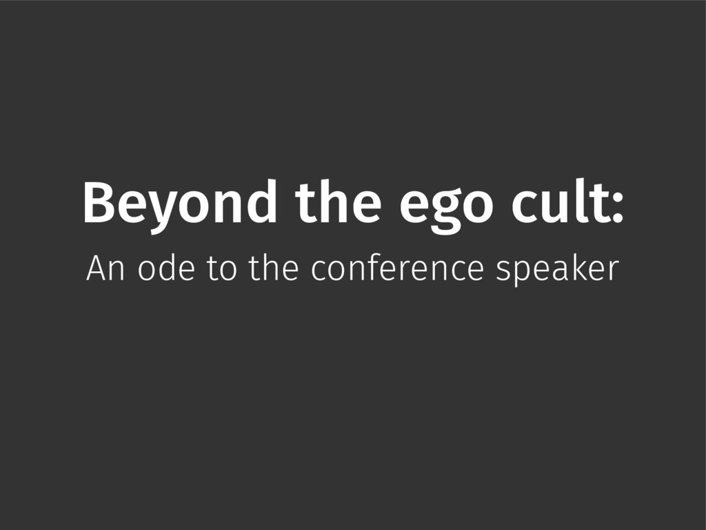 Beyond the ego cult: An ode to the conference s...