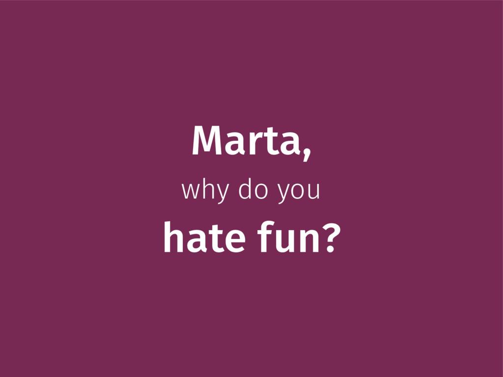 Marta, why do you hate fun?