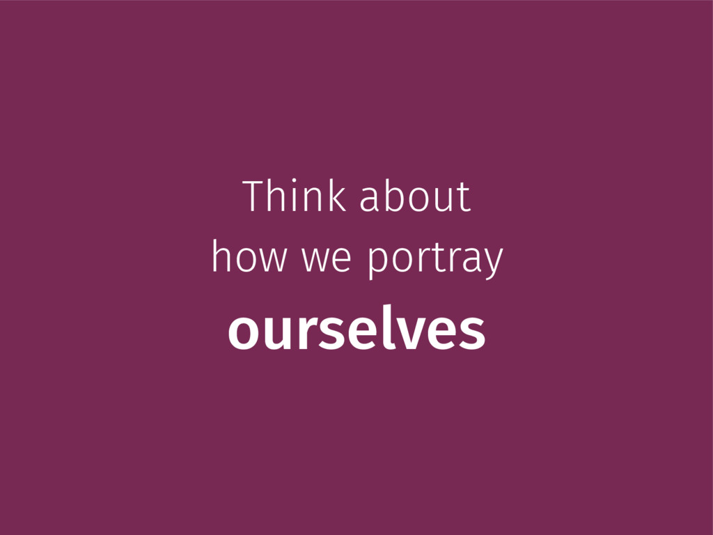Think about how we portray ourselves