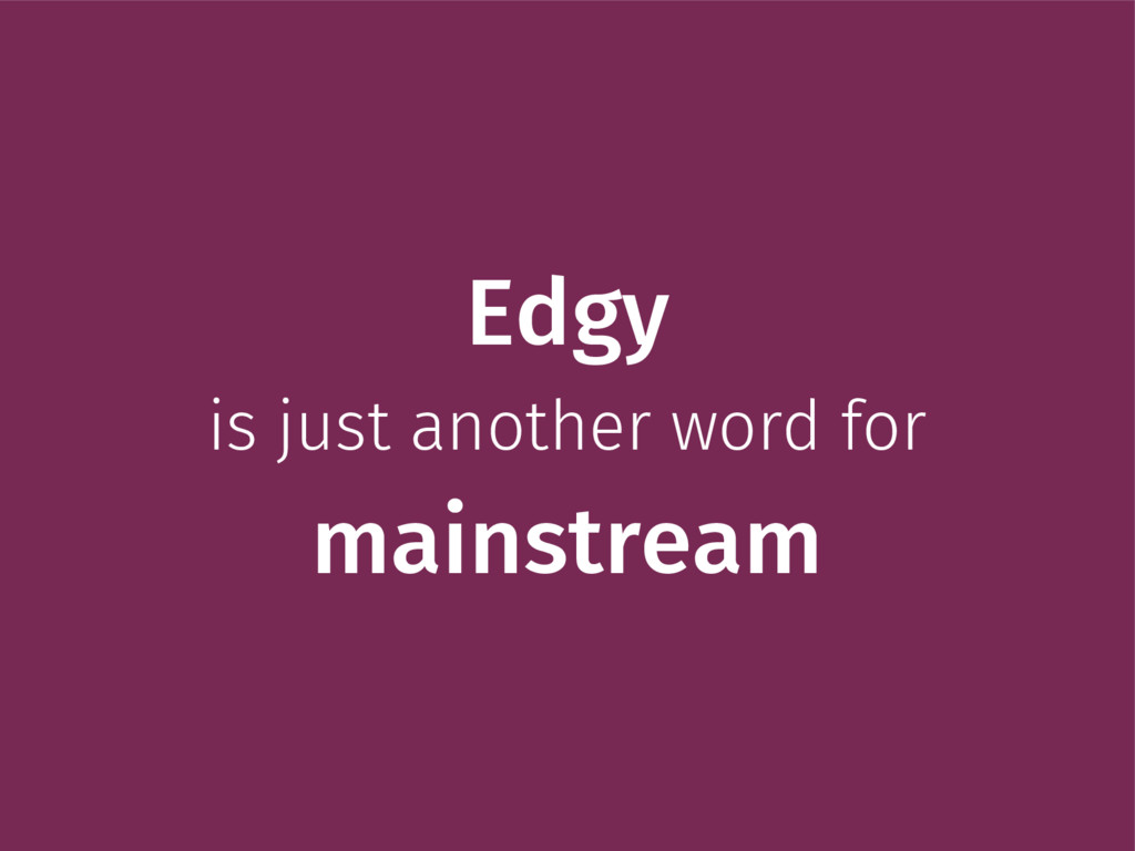 Edgy is just another word for mainstream