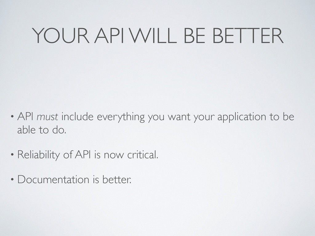 YOUR API WILL BE BETTER • API must include ever...