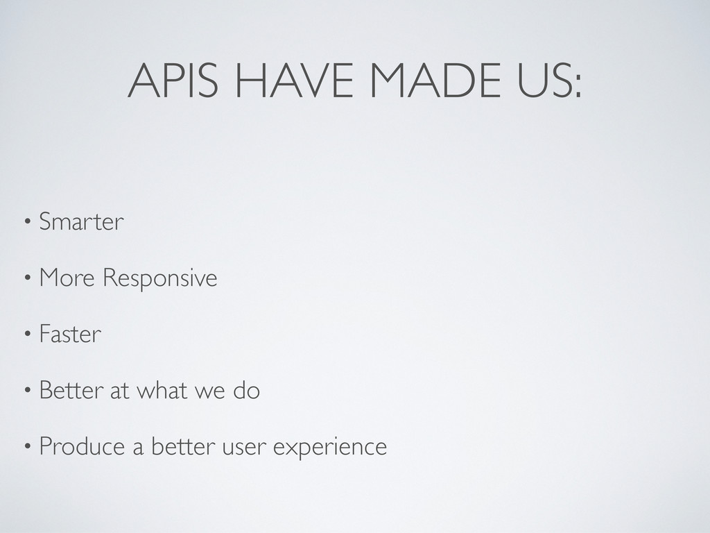 APIS HAVE MADE US: • Smarter • More Responsive ...