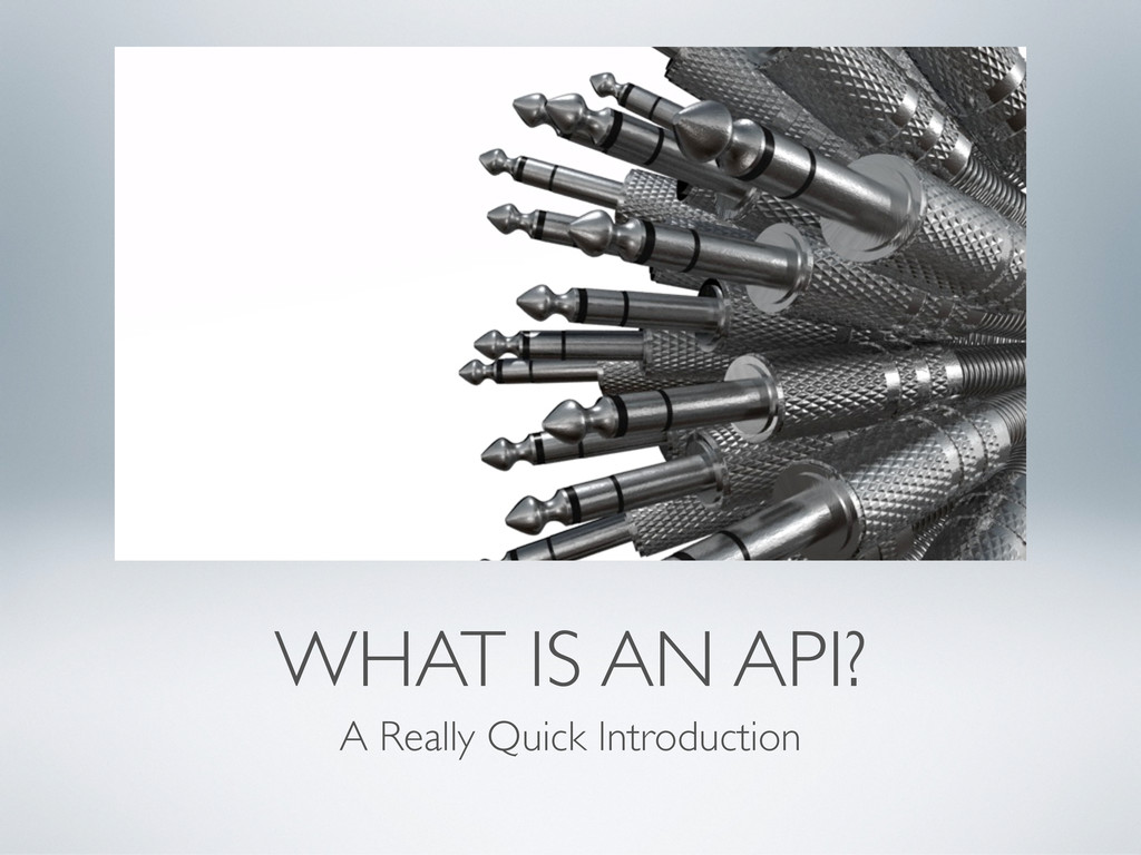 WHAT IS AN API? A Really Quick Introduction