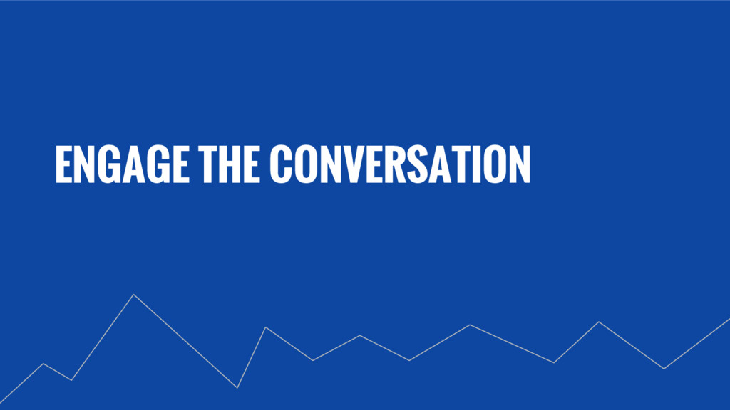 ENGAGE THE CONVERSATION