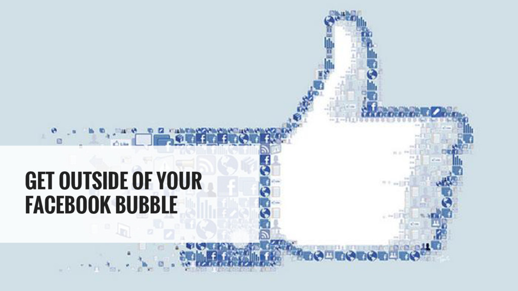 GET OUTSIDE OF YOUR FACEBOOK BUBBLE