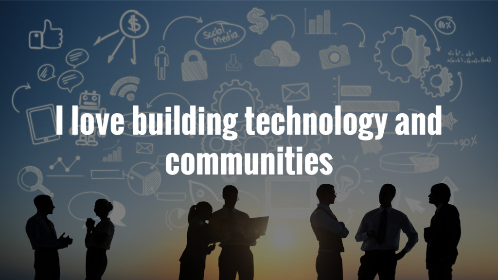 I love building technology and communities