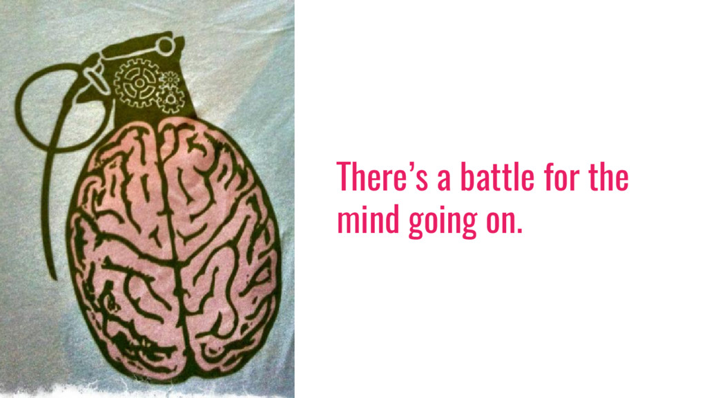There's a battle for the mind going on.