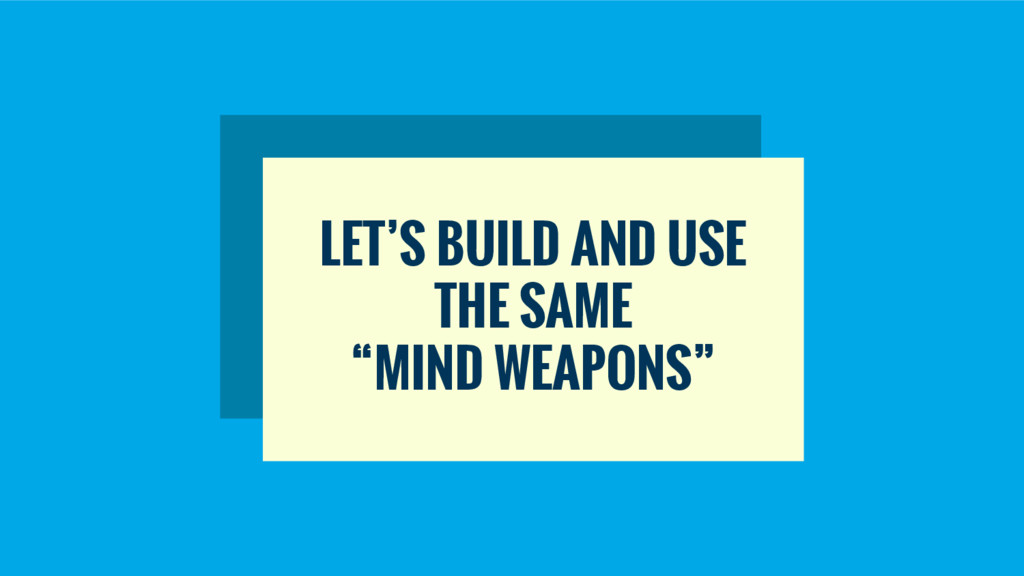"LET'S BUILD AND USE THE SAME ""MIND WEAPONS"""