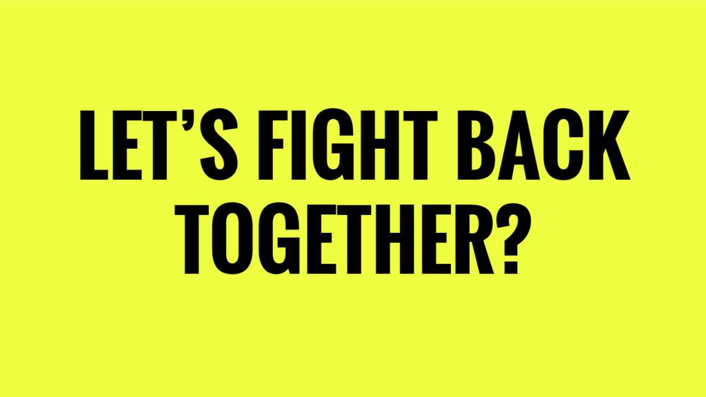 LET'S FIGHT BACK TOGETHER?