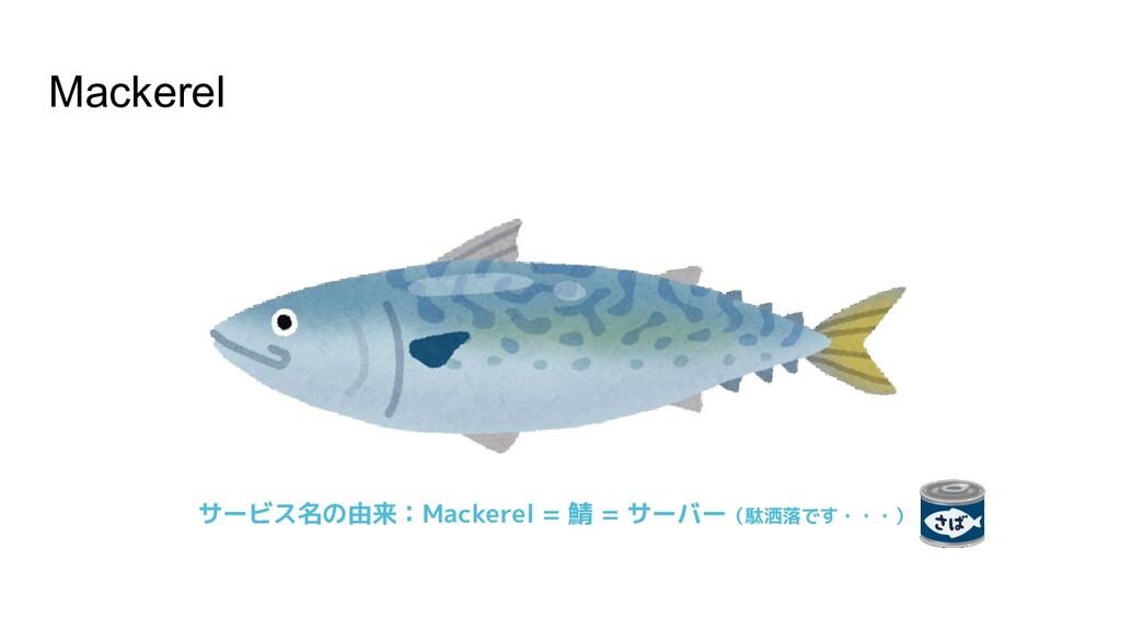 Mackerel サービス名の由来:Mackerel = 鯖 = サーバー(駄洒落です・・・)