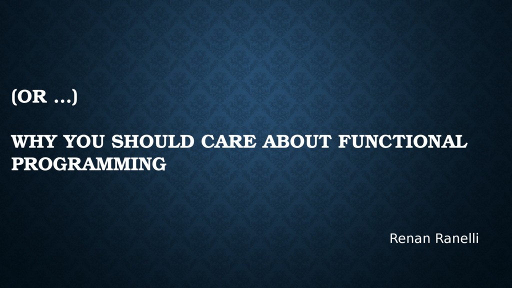 (OR …) WHY YOU SHOULD CARE ABOUT FUNCTIONAL PRO...