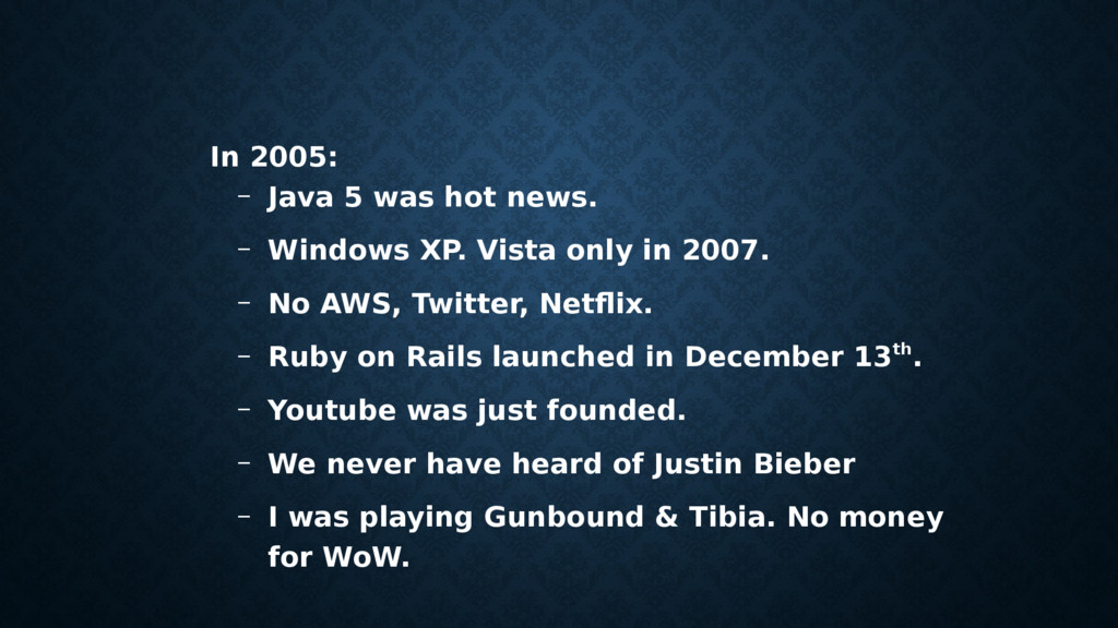 In 2005: – Java 5 was hot news. – Windows XP. V...