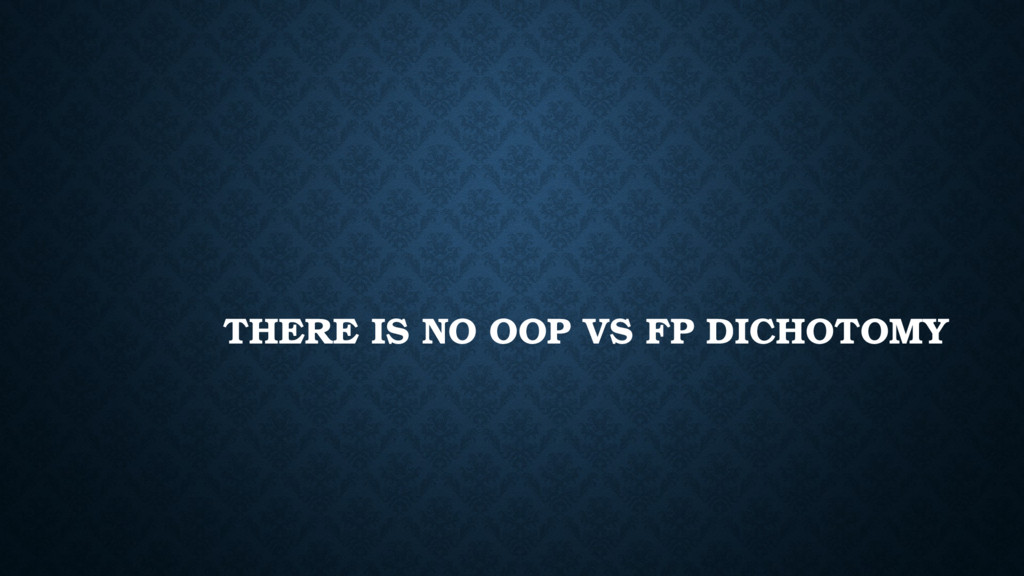 THERE IS NO OOP VS FP DICHOTOMY