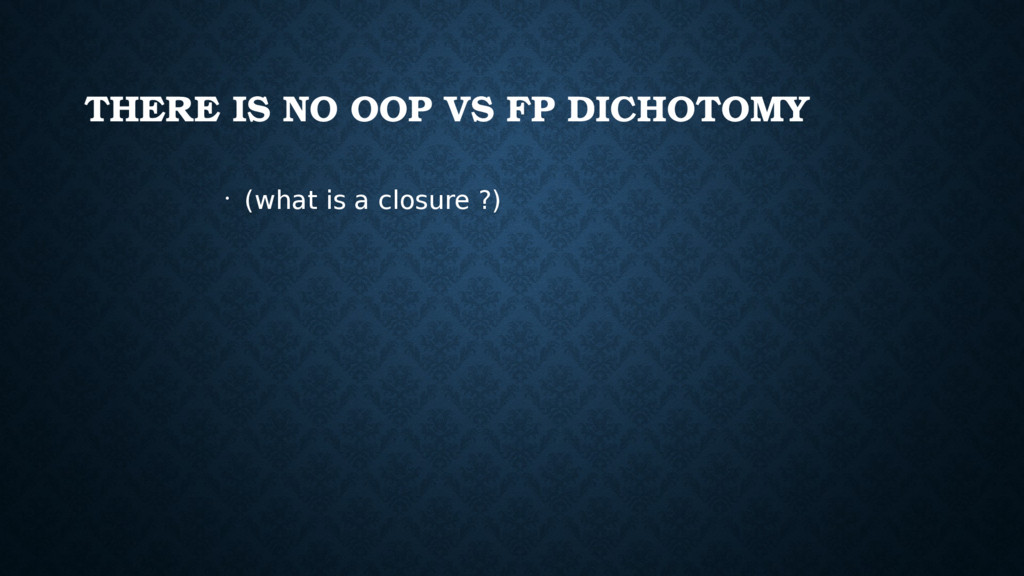 THERE IS NO OOP VS FP DICHOTOMY • (what is a cl...