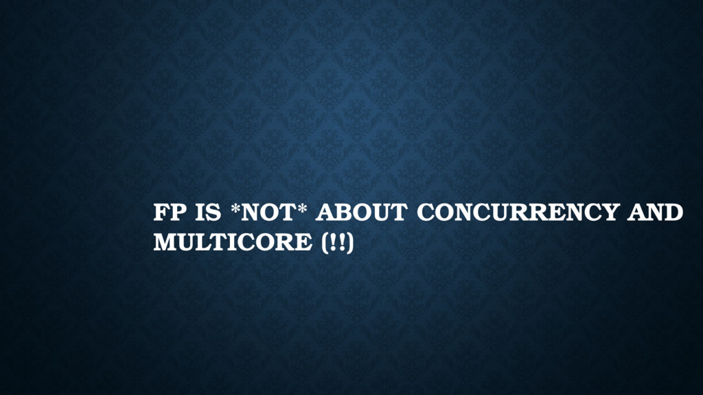 FP IS *NOT* ABOUT CONCURRENCY AND MULTICORE (!!)