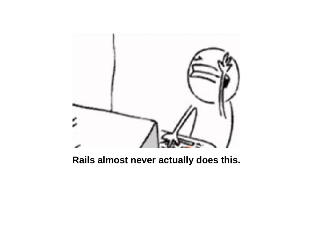 Rails almost never actually does this.