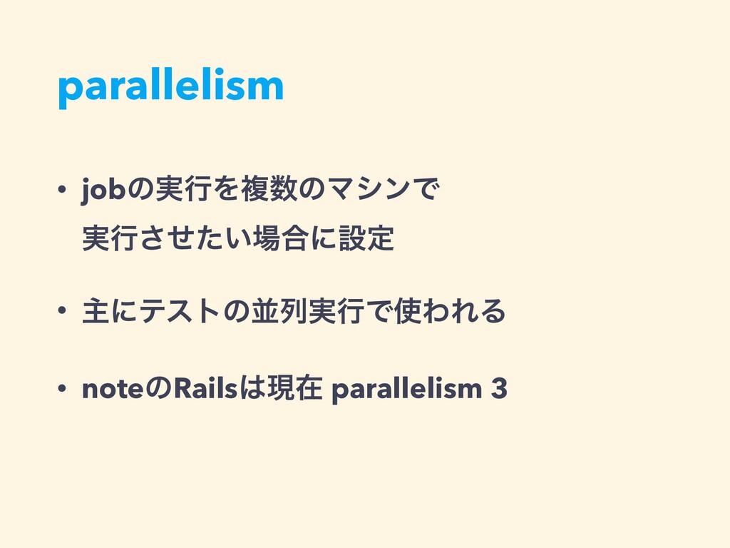 parallelism • jobͷ࣮ߦΛෳͷϚγϯͰ ࣮ߦ͍ͤͨ͞߹ʹઃఆ • ओʹς...