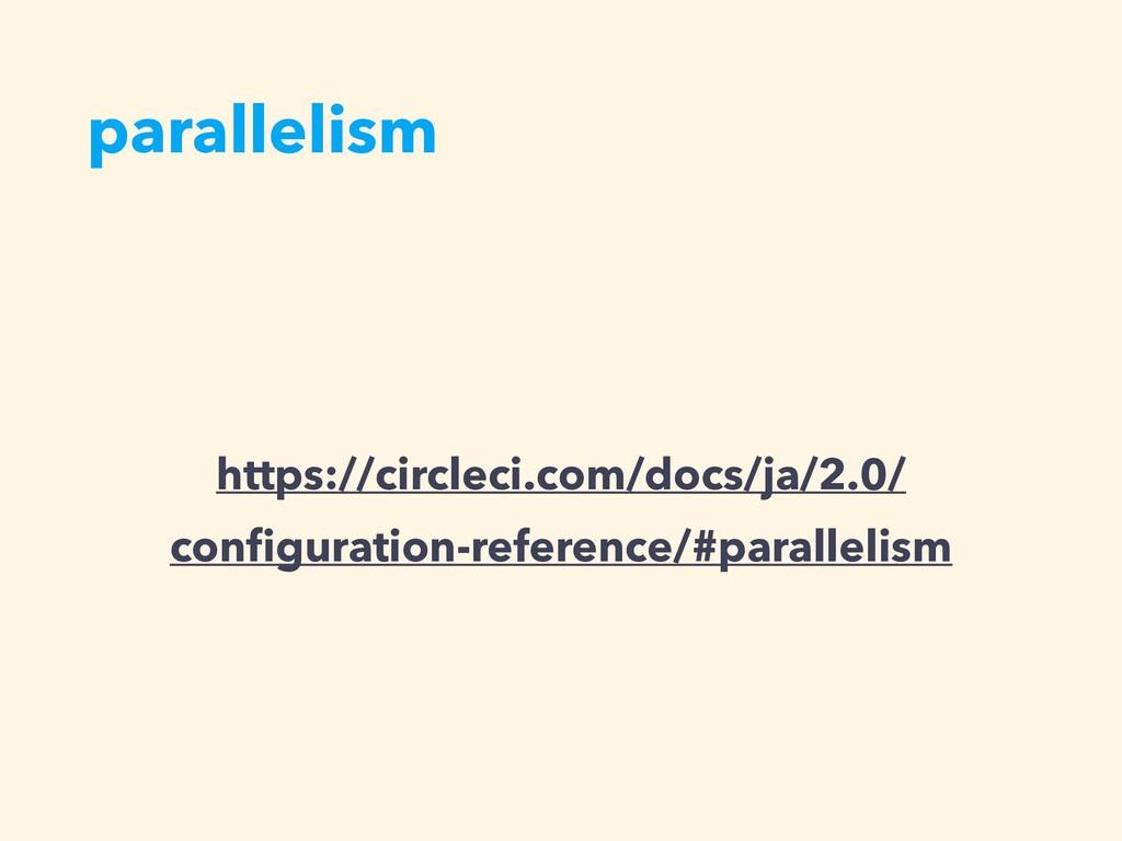 parallelism https://circleci.com/docs/ja/2.0/ c...