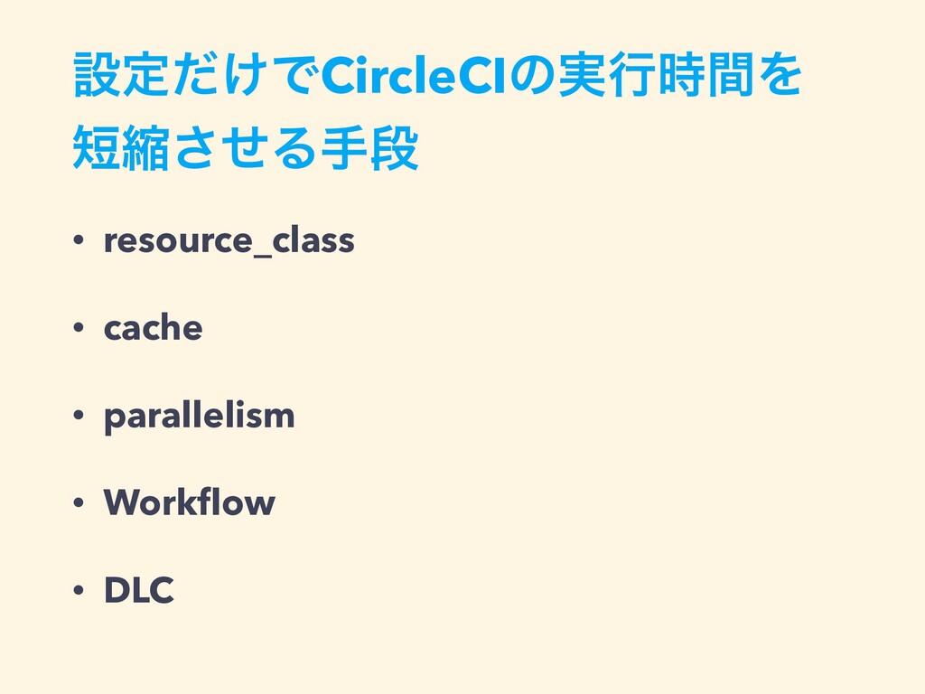 ઃఆ͚ͩͰCircleCIͷ࣮ߦؒΛ ॖͤ͞Δखஈ • resource_class • ...