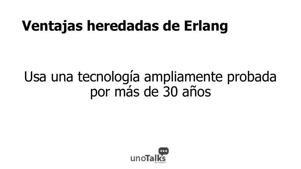 Ventajas heredadas de Erlang Usa una tecnología...