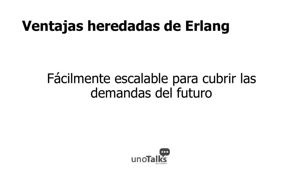 Ventajas heredadas de Erlang Fácilmente escalab...