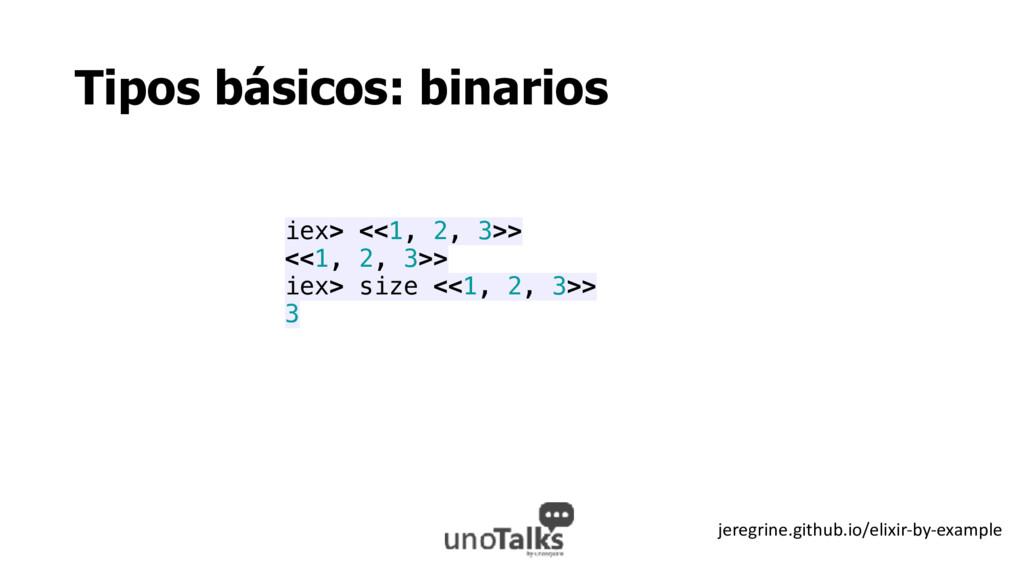 Tipos básicos: binarios iex> <<1, 2, 3>> <<1, 2...