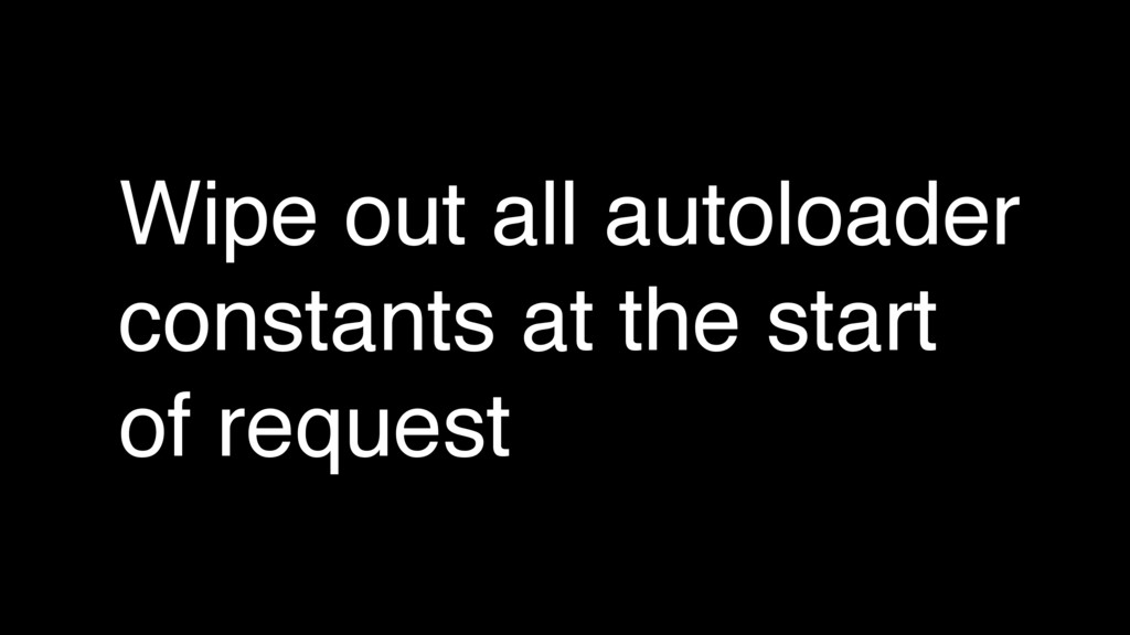 Wipe out all autoloader constants at the start ...