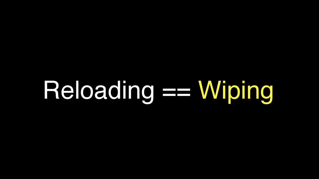 Reloading == Wiping