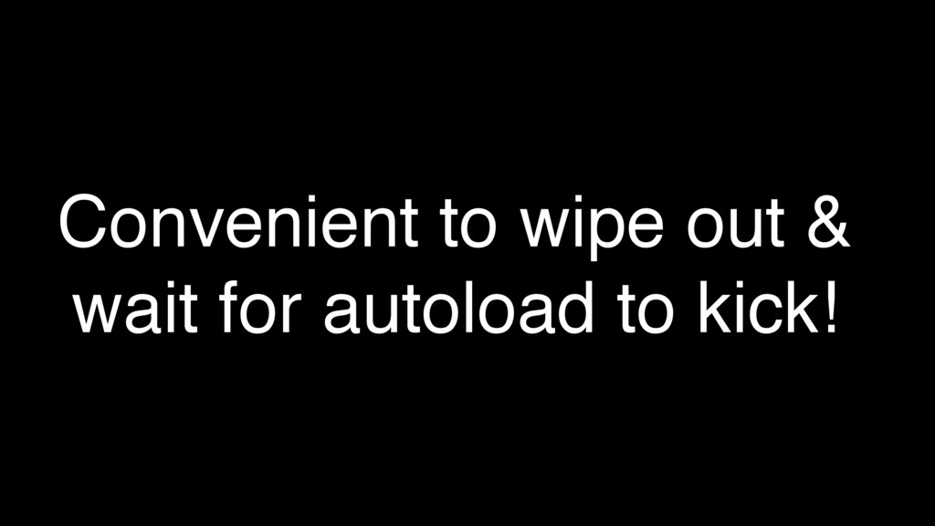 Convenient to wipe out & wait for autoload to k...