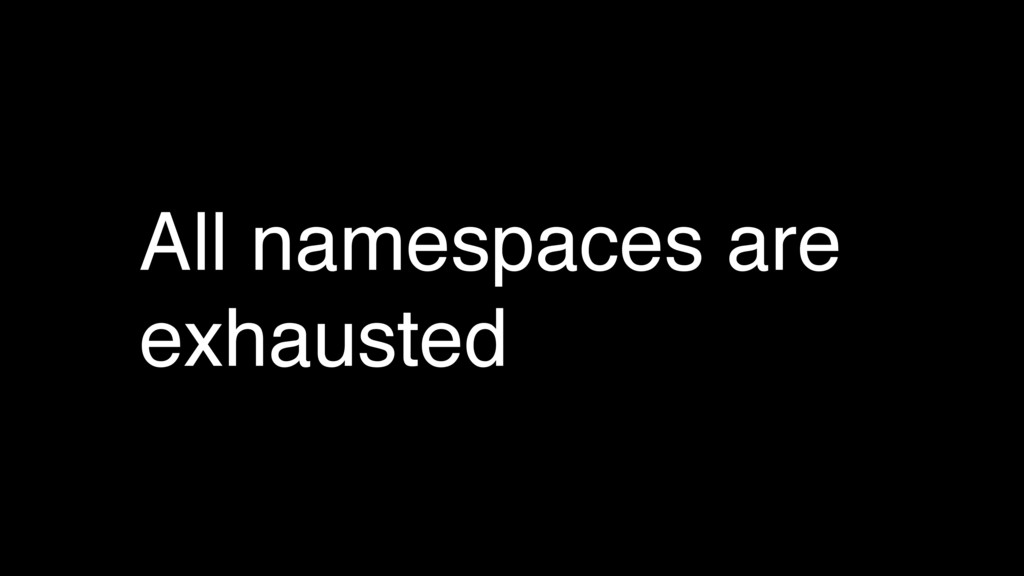All namespaces are exhausted