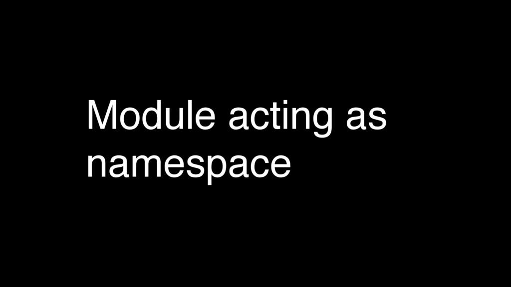 Module acting as namespace