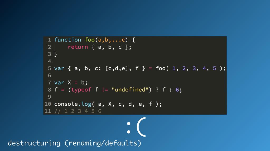 destructuring (renaming/defaults) :(