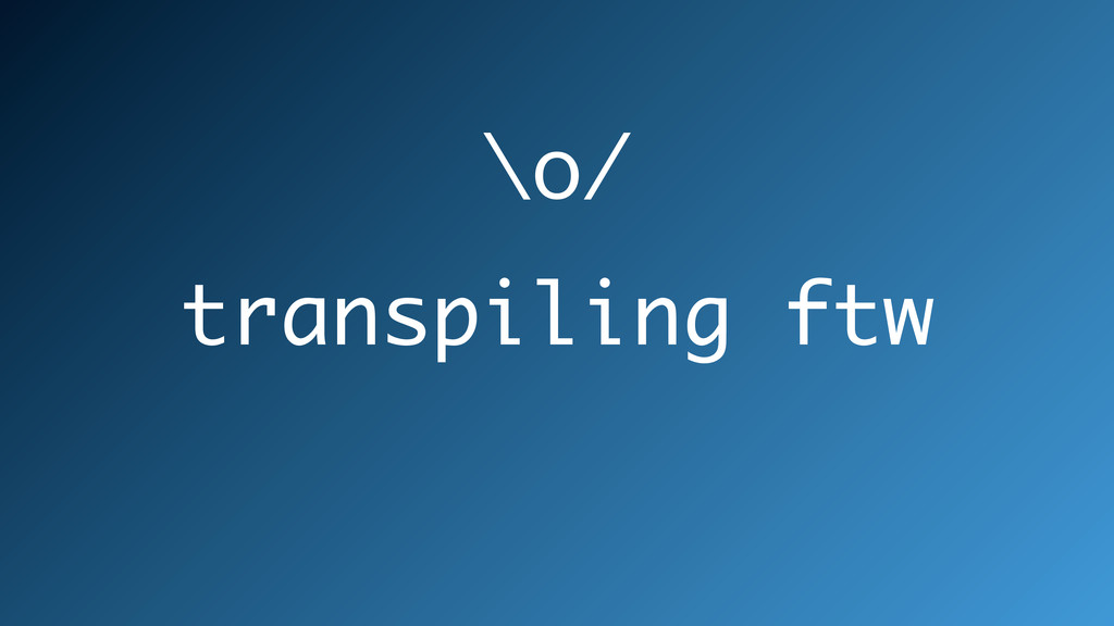 transpiling ftw \o/