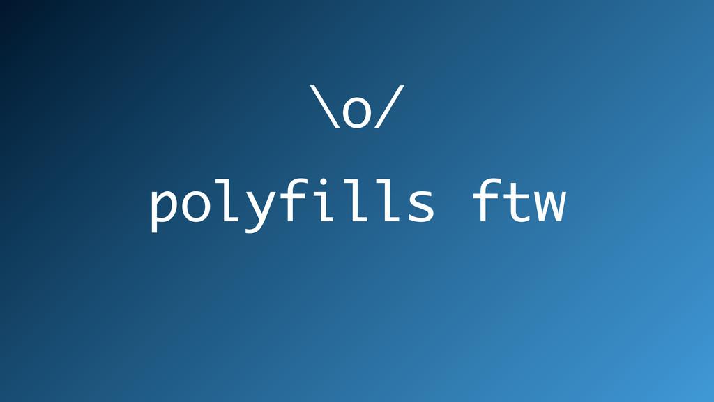 polyfills ftw \o/