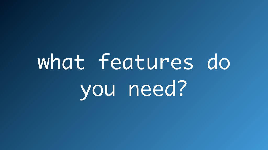 what features do you need?