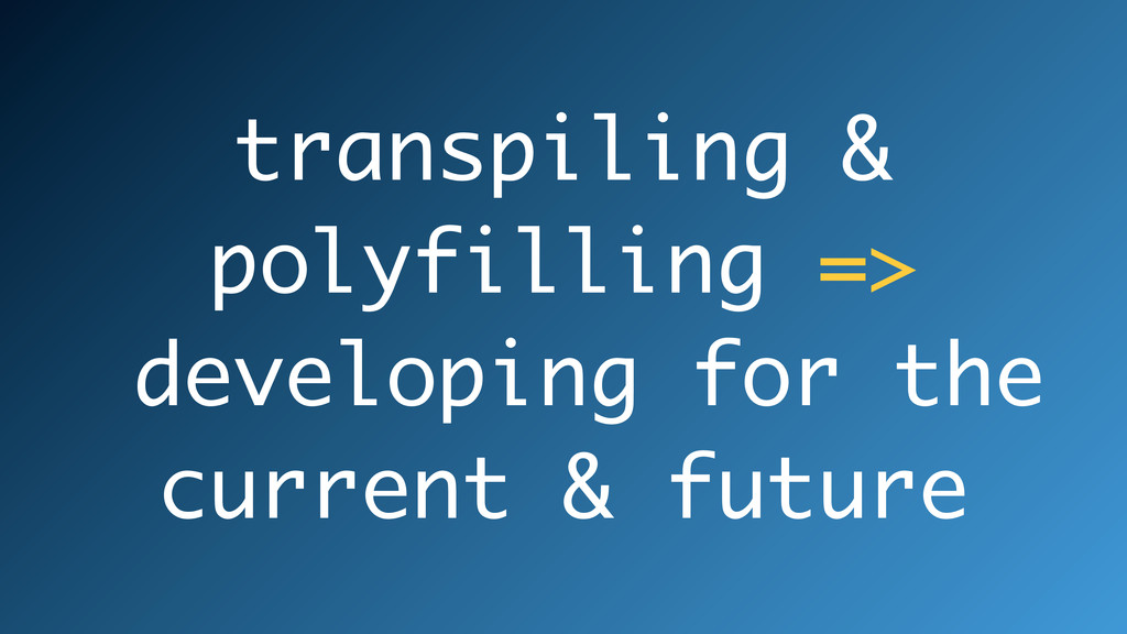 transpiling & polyfilling => developing for the...