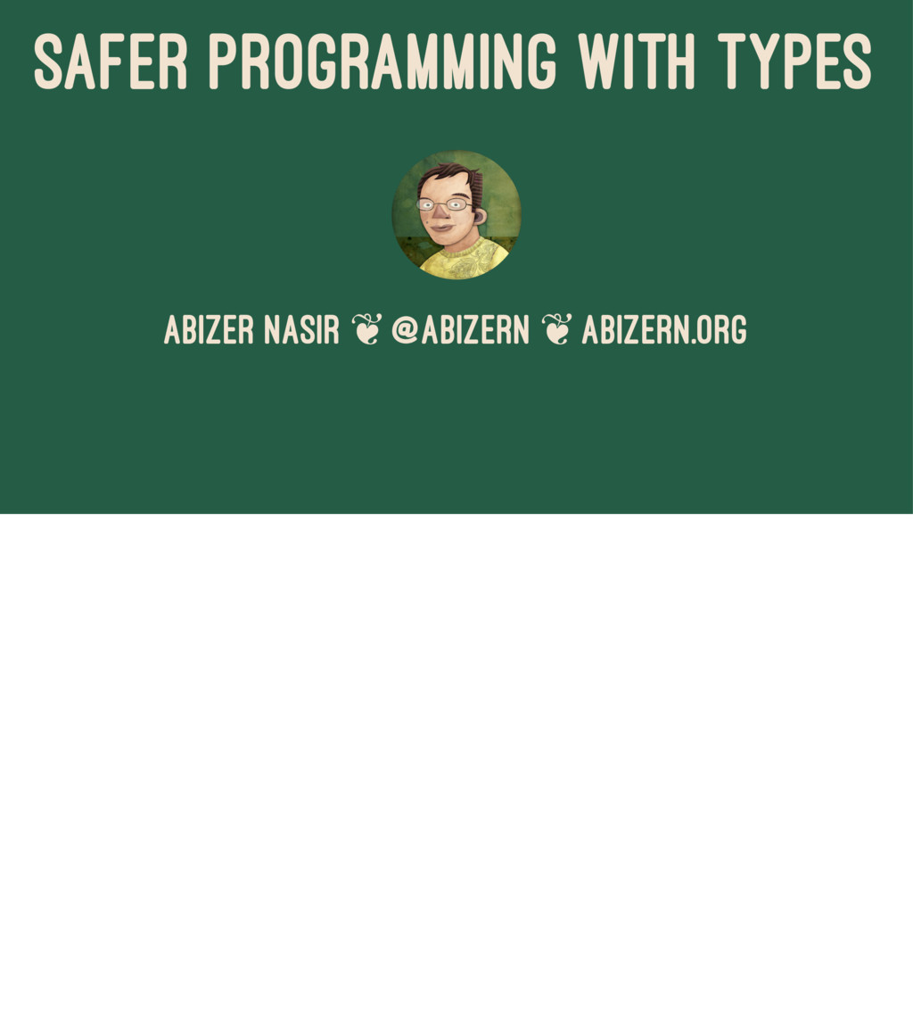 SAFER PROGRAMMING WITH TYPES Abizer Nasir ❦ @ab...