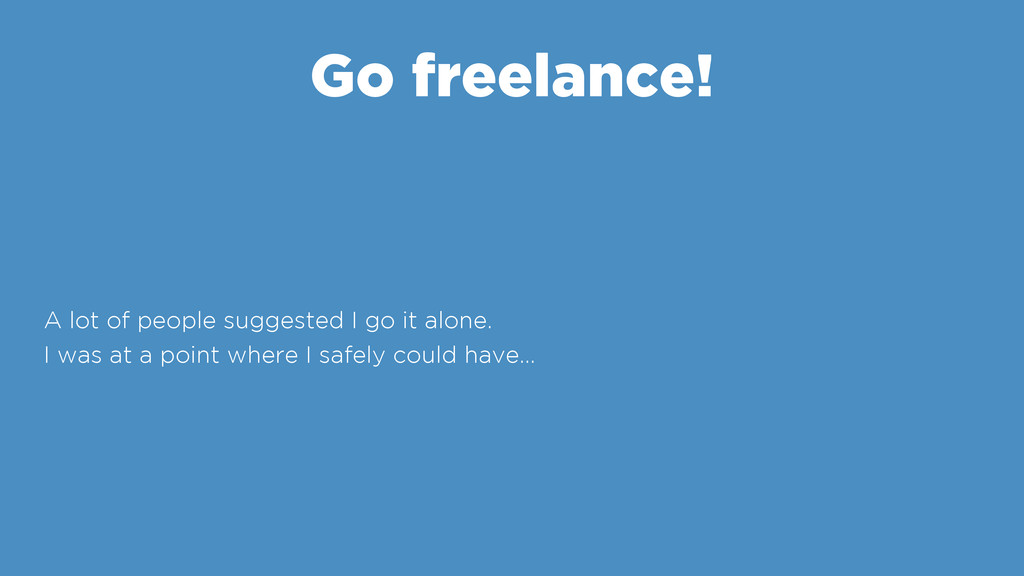 Go freelance! A lot of people suggested I go it...