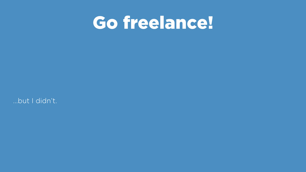 Go freelance! …but I didn't.