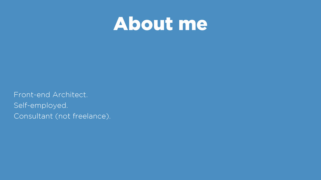 About me Front-end Architect. Self-employed. Co...